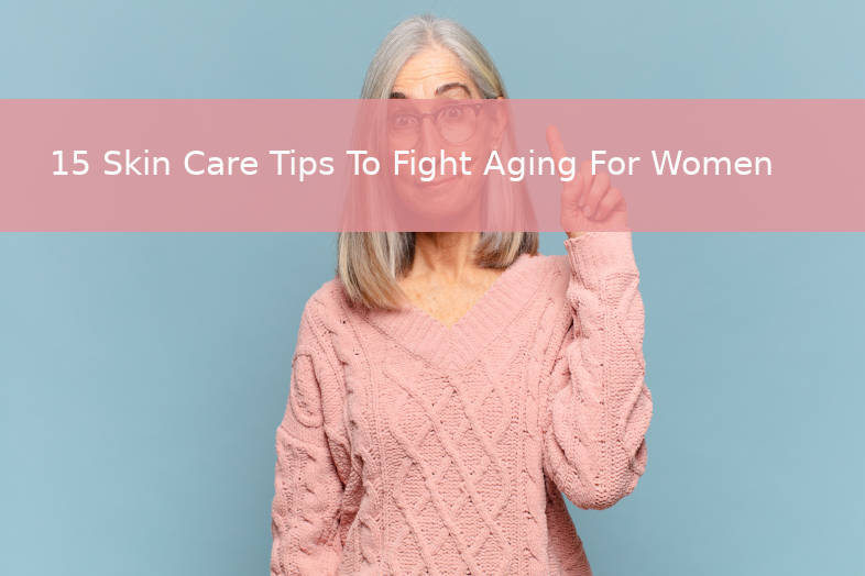 15 skin care tips to fight aging for women